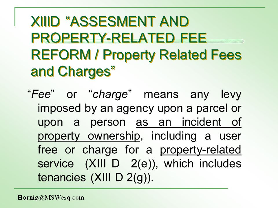 XIIID ASSESMENT AND PROPERTY-RELATED FEE REFORM / Property Related Fees and Charges Fee or charge means any levy imposed by an agency upon a parcel or upon a person as an incident of property ownership, including a user free or charge for a property-related service (XIII D 2(e)), which includes tenancies (XIII D 2(g)).