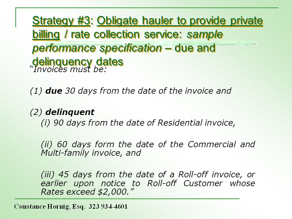 Strategy #3: Obligate hauler to provide private billing / rate collection service: sample performance specification – due and delinquency dates Invoices must be: (1) due 30 days from the date of the invoice and (2) delinquent (i) 90 days from the date of Residential invoice, (ii) 60 days form the date of the Commercial and Multi-family invoice, and (iii) 45 days from the date of a Roll-off invoice, or earlier upon notice to Roll-off Customer whose Rates exceed $2,000.