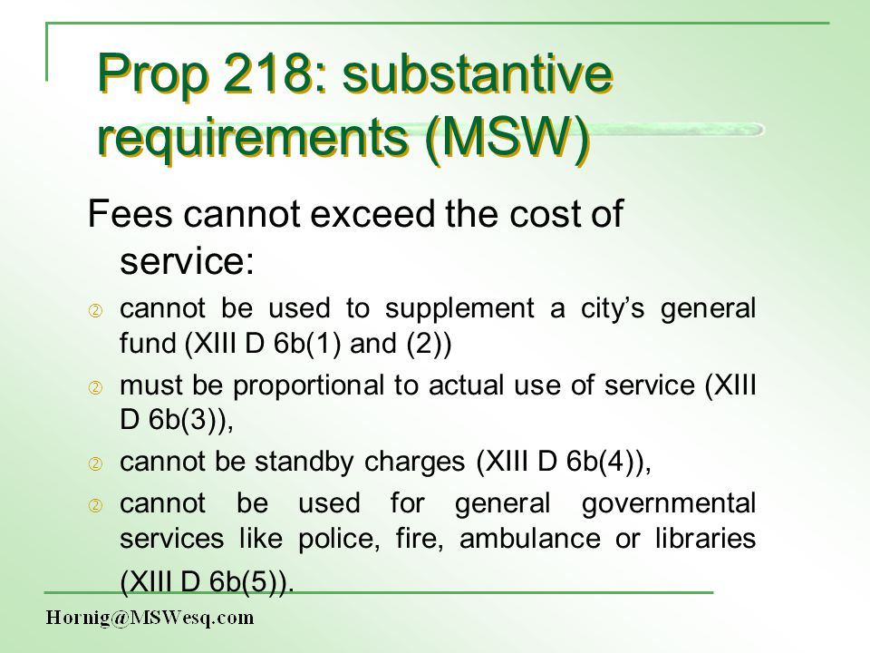 Prop 218: substantive requirements (MSW) Fees cannot exceed the cost of service: ' cannot be used to supplement a citys general fund (XIII D 6b(1) and