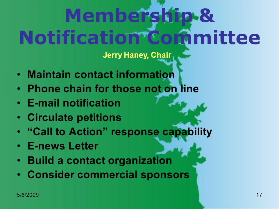 5/6/200917 Membership & Notification Committee Maintain contact information Phone chain for those not on line E-mail notification Circulate petitions Call to Action response capability E-news Letter Build a contact organization Consider commercial sponsors Jerry Haney, Chair