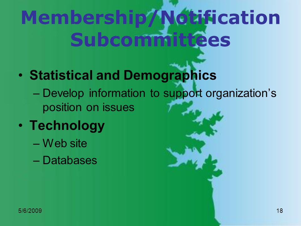 5/6/200918 Membership/Notification Subcommittees Statistical and Demographics –Develop information to support organizations position on issues Technology –Web site –Databases