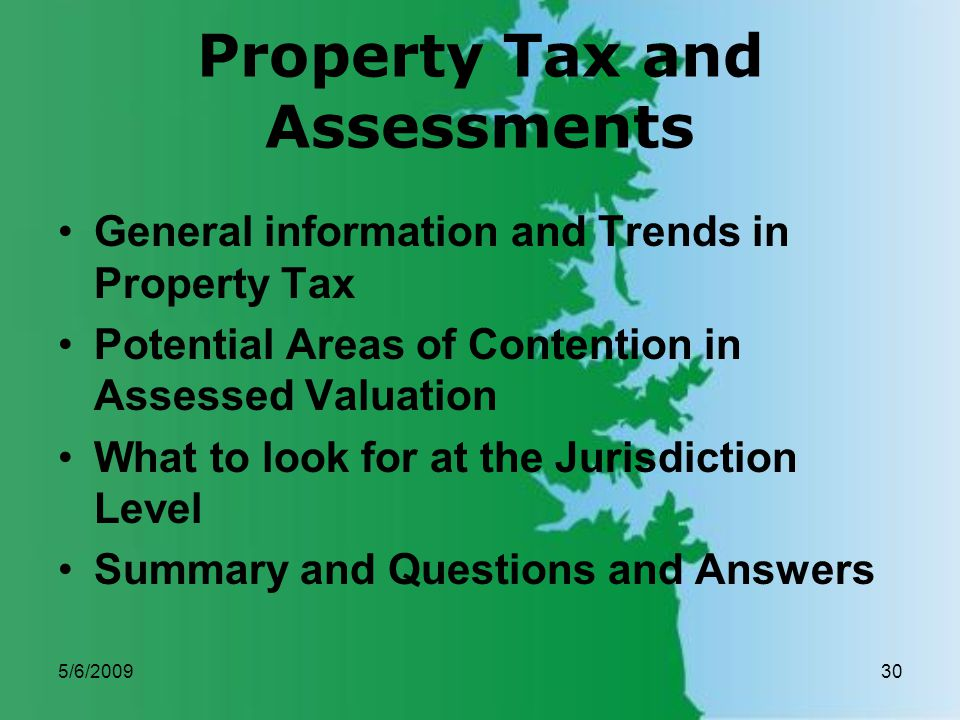 5/6/200930 Property Tax and Assessments General information and Trends in Property Tax Potential Areas of Contention in Assessed Valuation What to look for at the Jurisdiction Level Summary and Questions and Answers