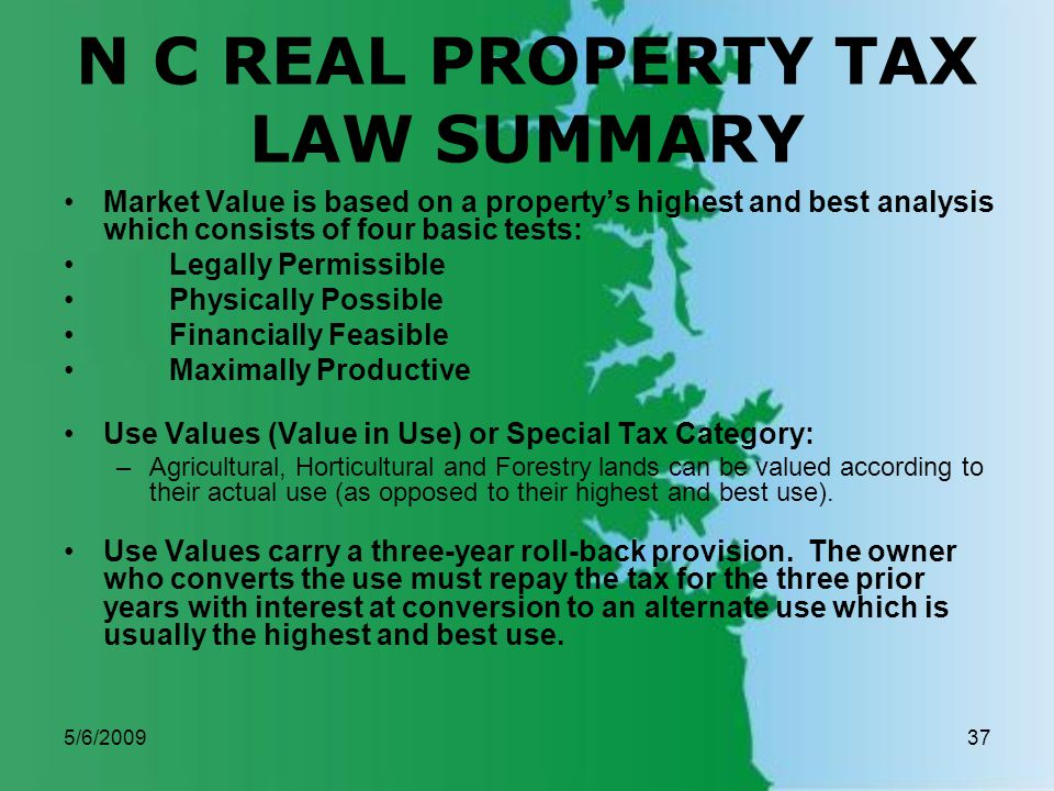 5/6/200937 N C REAL PROPERTY TAX LAW SUMMARY Market Value is based on a propertys highest and best analysis which consists of four basic tests: Legally Permissible Physically Possible Financially Feasible Maximally Productive Use Values (Value in Use) or Special Tax Category: –Agricultural, Horticultural and Forestry lands can be valued according to their actual use (as opposed to their highest and best use).