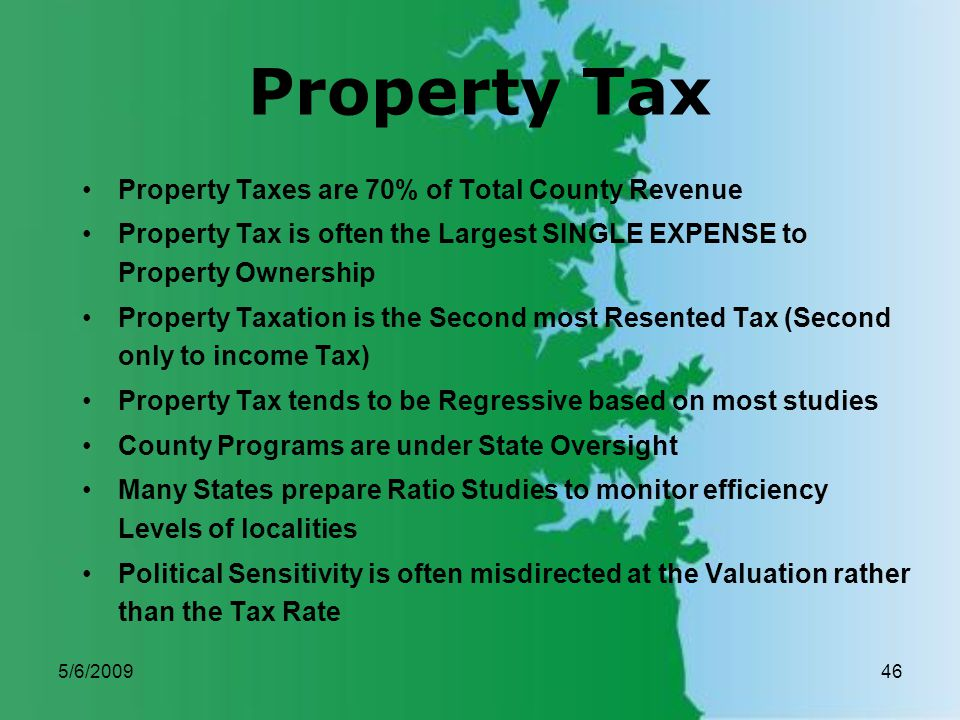 5/6/200946 Property Tax Property Taxes are 70% of Total County Revenue Property Tax is often the Largest SINGLE EXPENSE to Property Ownership Property Taxation is the Second most Resented Tax (Second only to income Tax) Property Tax tends to be Regressive based on most studies County Programs are under State Oversight Many States prepare Ratio Studies to monitor efficiency Levels of localities Political Sensitivity is often misdirected at the Valuation rather than the Tax Rate