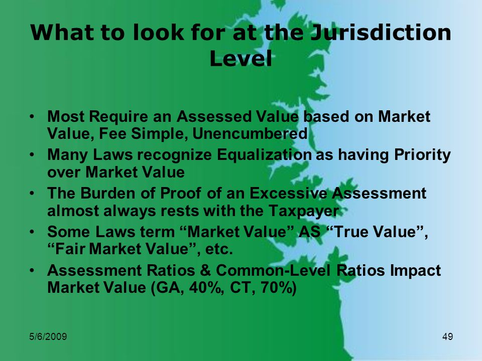 5/6/200949 What to look for at the Jurisdiction Level Most Require an Assessed Value based on Market Value, Fee Simple, Unencumbered Many Laws recognize Equalization as having Priority over Market Value The Burden of Proof of an Excessive Assessment almost always rests with the Taxpayer Some Laws term Market Value AS True Value, Fair Market Value, etc.