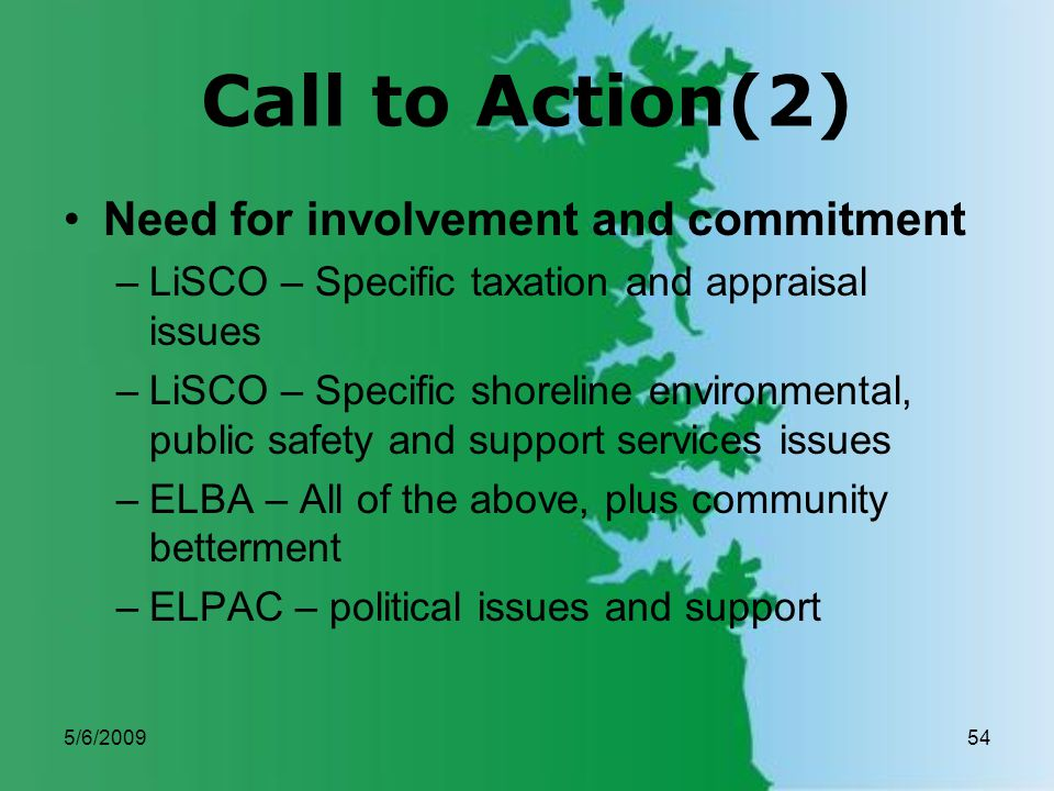 5/6/200954 Call to Action(2) Need for involvement and commitment –LiSCO – Specific taxation and appraisal issues –LiSCO – Specific shoreline environmental, public safety and support services issues –ELBA – All of the above, plus community betterment –ELPAC – political issues and support