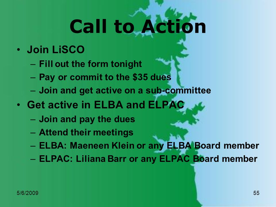 5/6/200955 Call to Action Join LiSCO –Fill out the form tonight –Pay or commit to the $35 dues –Join and get active on a sub-committee Get active in ELBA and ELPAC –Join and pay the dues –Attend their meetings –ELBA: Maeneen Klein or any ELBA Board member –ELPAC: Liliana Barr or any ELPAC Board member