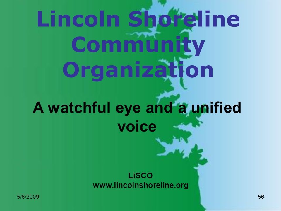 5/6/200956 Lincoln Shoreline Community Organization LiSCO www.lincolnshoreline.org A watchful eye and a unified voice