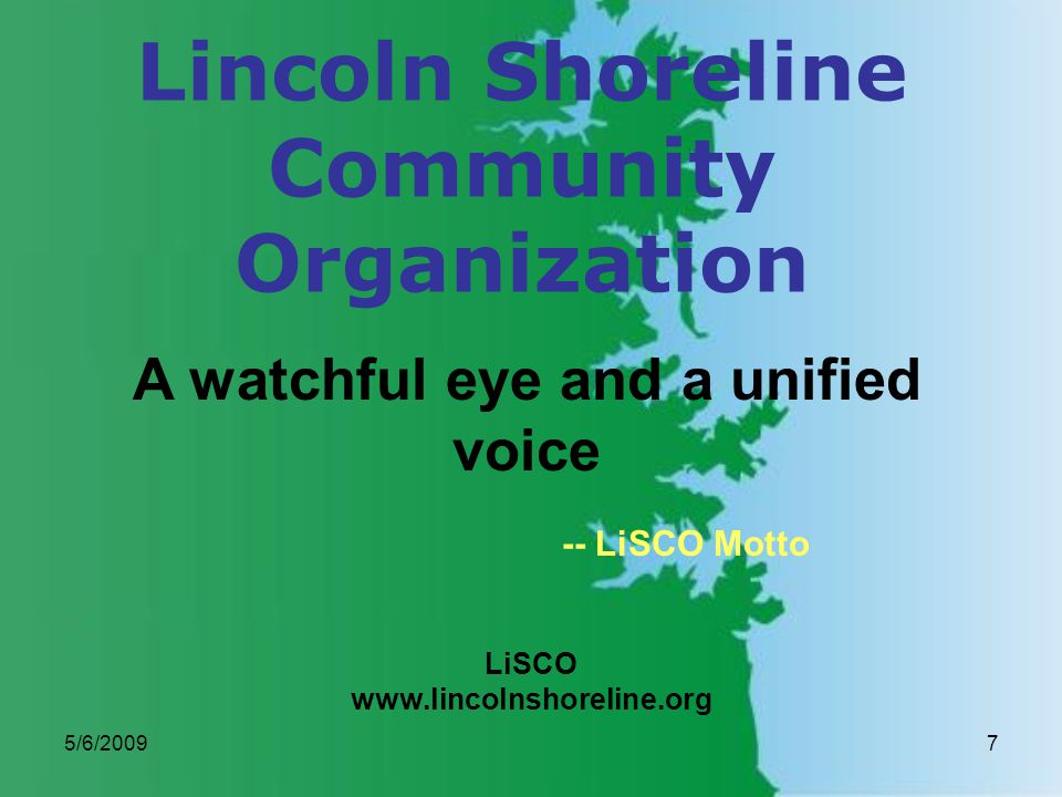 5/6/20097 Lincoln Shoreline Community Organization LiSCO www.lincolnshoreline.org A watchful eye and a unified voice -- LiSCO Motto