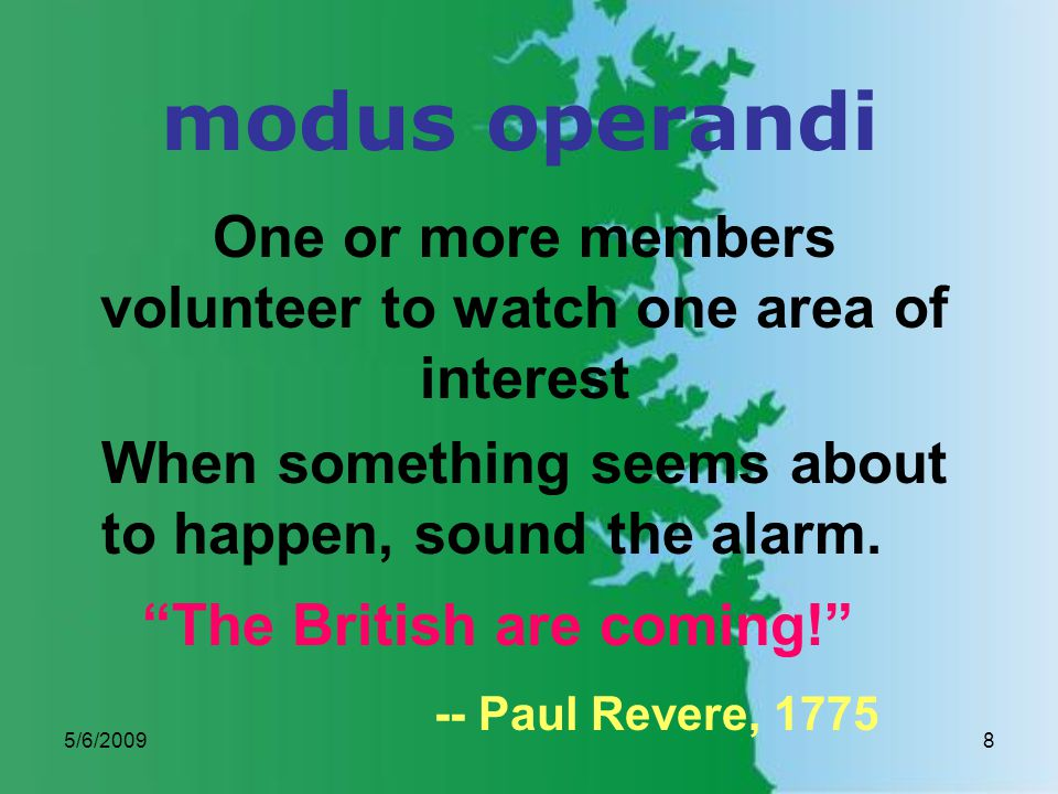 5/6/20098 modus operandi One or more members volunteer to watch one area of interest When something seems about to happen, sound the alarm.
