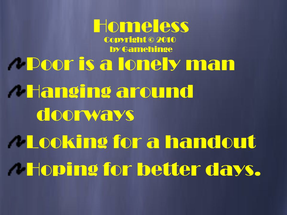 Homeless Poor is a lonely man Hanging around doorways Looking for a handout Hoping for better days. Copyright © 2010 by Gamehinge