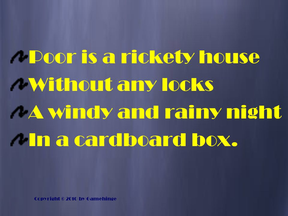 Poor is a rickety house Without any locks A windy and rainy night In a cardboard box. Copyright © 2010 by Gamehinge