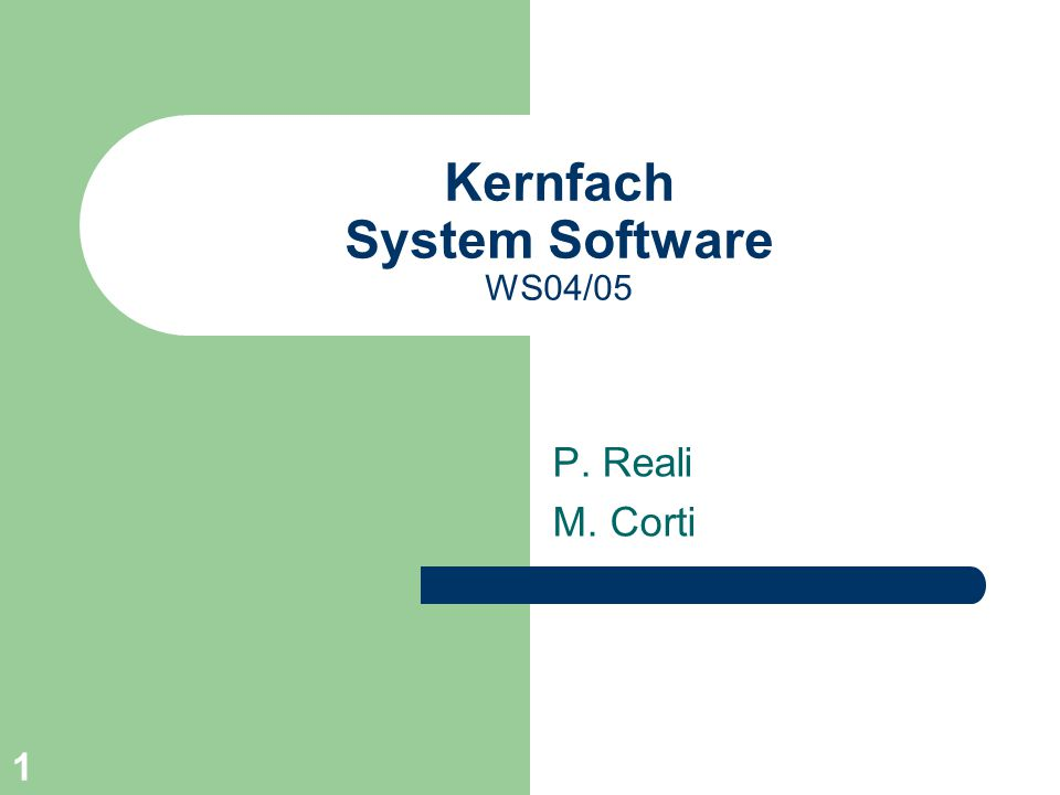 1 Kernfach System Software WS04/05 P. Reali M. Corti