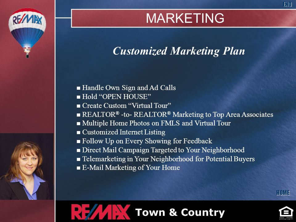 Customized Marketing Plan n Handle Own Sign and Ad Calls n Hold OPEN HOUSE n Create Custom Virtual Tour n REALTOR ® -to- REALTOR ® Marketing to Top Area Associates n Multiple Home Photos on FMLS and Virtual Tour n Customized Internet Listing n Follow Up on Every Showing for Feedback n Direct Mail Campaign Targeted to Your Neighborhood n Telemarketing in Your Neighborhood for Potential Buyers n  Marketing of Your Home HOME END Bryan McNally Insert Your Picture Here Town & Country MARKETING
