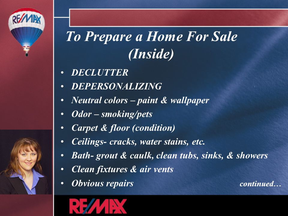 To Prepare a Home For Sale (Inside) DECLUTTER DEPERSONALIZING Neutral colors – paint & wallpaper Odor – smoking/pets Carpet & floor (condition) Ceilings- cracks, water stains, etc.