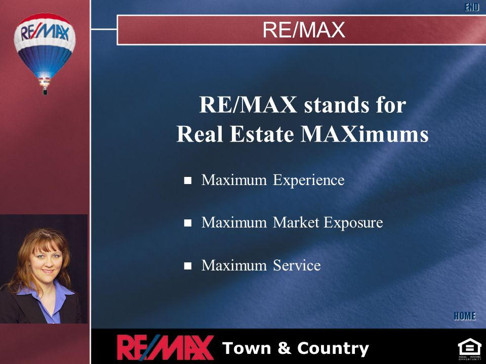 RE/MAX stands for Real Estate MAXimums n Maximum Experience n Maximum Market Exposure n Maximum Service HOME END Bryan McNally Insert Your Picture Here Town & Country RE/MAX