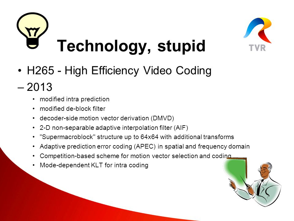 H265 - High Efficiency Video Coding –2013 modified intra prediction modified de-block filter decoder-side motion vector derivation (DMVD) 2-D non-separable adaptive interpolation filter (AIF) Supermacroblock structure up to 64x64 with additional transforms Adaptive prediction error coding (APEC) in spatial and frequency domain Competition-based scheme for motion vector selection and coding Mode-dependent KLT for intra coding Technology, stupid