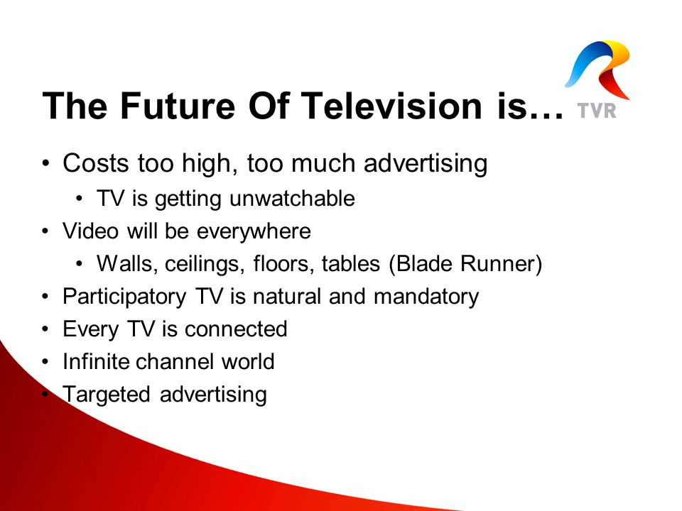 The Future Of Television is… Costs too high, too much advertising TV is getting unwatchable Video will be everywhere Walls, ceilings, floors, tables (Blade Runner) Participatory TV is natural and mandatory Every TV is connected Infinite channel world Targeted advertising