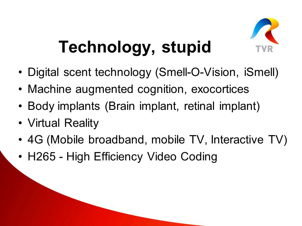 Digital scent technology (Smell-O-Vision, iSmell) Machine augmented cognition, exocortices Body implants (Brain implant, retinal implant) Virtual Reality 4G (Mobile broadband, mobile TV, Interactive TV) H265 - High Efficiency Video Coding Technology, stupid