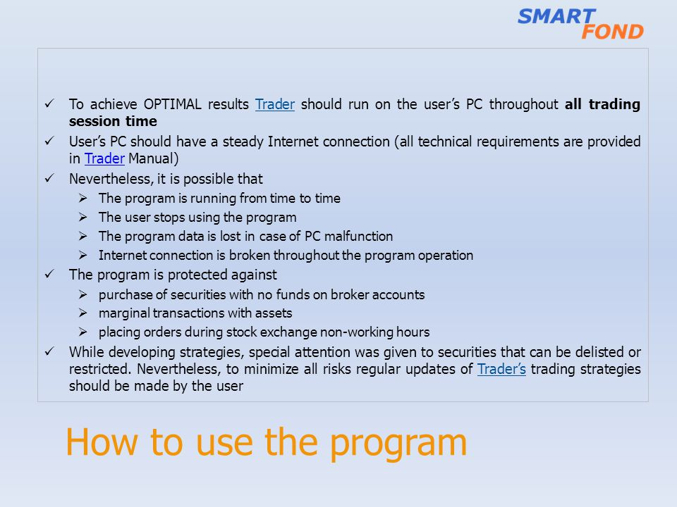 How to use the program To achieve OPTIMAL results Trader should run on the users PC throughout all trading session time Users PC should have a steady Internet connection (all technical requirements are provided in Trader Manual)Trader Nevertheless, it is possible that The program is running from time to time The user stops using the program The program data is lost in case of PC malfunction Internet connection is broken throughout the program operation The program is protected against purchase of securities with no funds on broker accounts marginal transactions with assets placing orders during stock exchange non-working hours While developing strategies, special attention was given to securities that can be delisted or restricted.