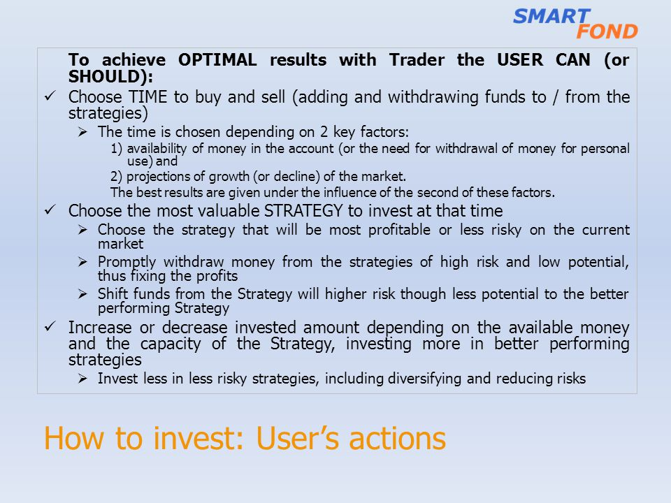 How to invest: Users actions To achieve OPTIMAL results with Trader the USER CAN (or SHOULD): Choose TIME to buy and sell (adding and withdrawing fund