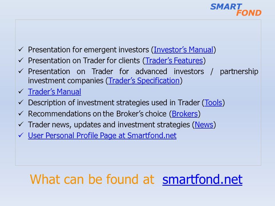 What can be found at smartfond.netsmartfond.net Presentation for emergent investors (Investors Manual)Investors Manual Presentation on Trader for clients (Traders Features)Traders Features Presentation on Trader for advanced investors / partnership investment companies (Traders Specification)Traders Specification Traders Manual Traders Manual Description of investment strategies used in Trader (Tools)Tools Recommendations on the Brokers choice (Brokers) Trader news, updates and investment strategies (News) User Personal Profile Page at Smartfond.net