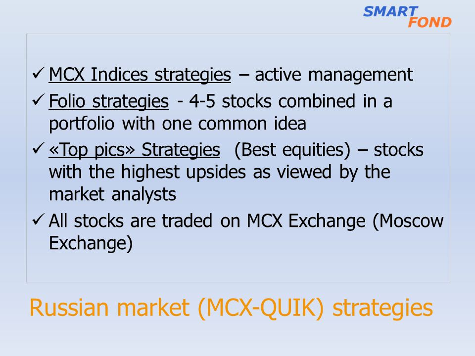 Russian market (MCX-QUIK) strategies MCX Indices strategies – active management Folio strategies - 4-5 stocks combined in a portfolio with one common