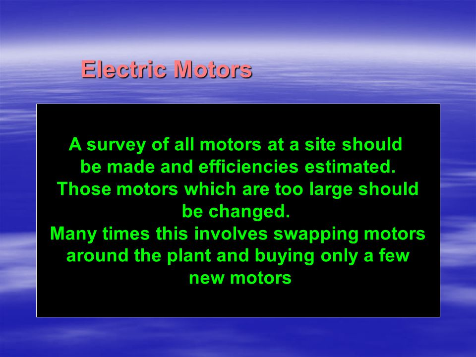 Electric Motors ac A survey of all motors at a site should be made and efficiencies estimated. Those motors which are too large should be changed. Man