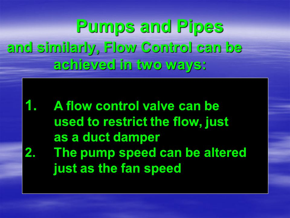 and similarly, Flow Control can be achieved in two ways: ac 1. A flow control valve can be used to restrict the flow, just as a duct damper 2.The pump