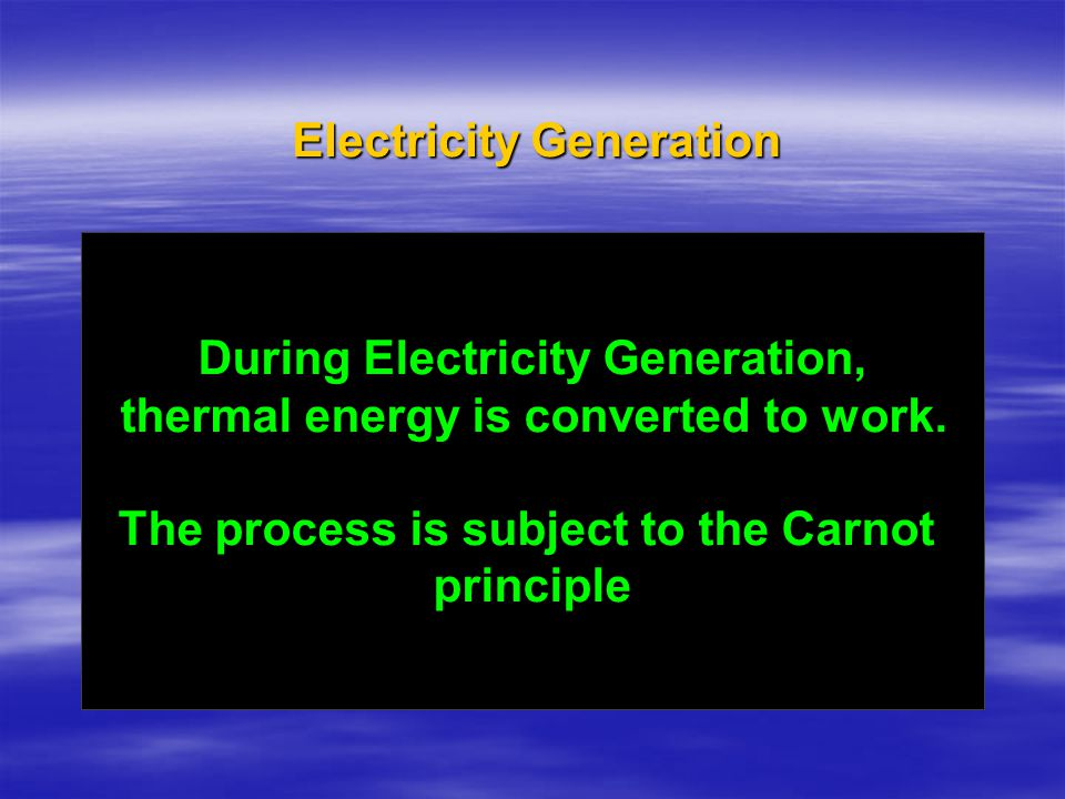 During Electricity Generation, thermal energy is converted to work. The process is subject to the Carnot principle
