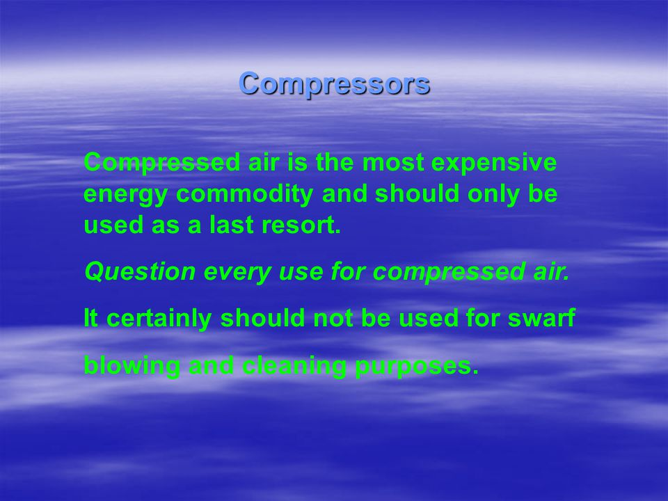 Compressed air is the most expensive energy commodity and should only be used as a last resort. Question every use for compressed air. It certainly sh