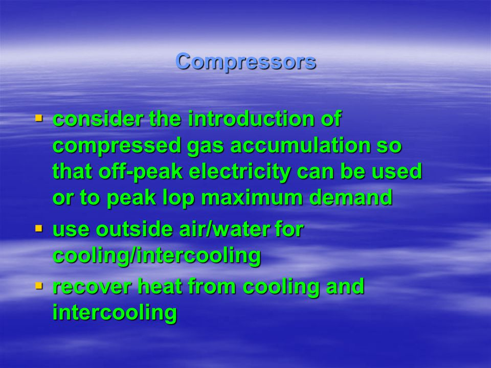 consider the introduction of compressed gas accumulation so that off-peak electricity can be used or to peak lop maximum demand consider the introduct
