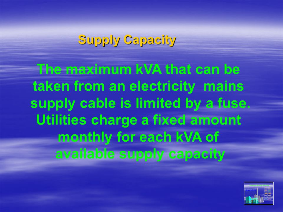 The maximum kVA that can be taken from an electricity mains supply cable is limited by a fuse. Utilities charge a fixed amount monthly for each kVA of