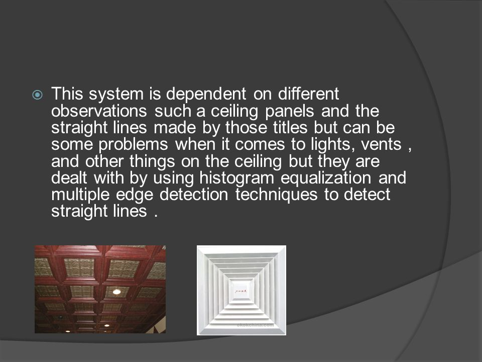 This system is dependent on different observations such a ceiling panels and the straight lines made by those titles but can be some problems when it comes to lights, vents, and other things on the ceiling but they are dealt with by using histogram equalization and multiple edge detection techniques to detect straight lines.