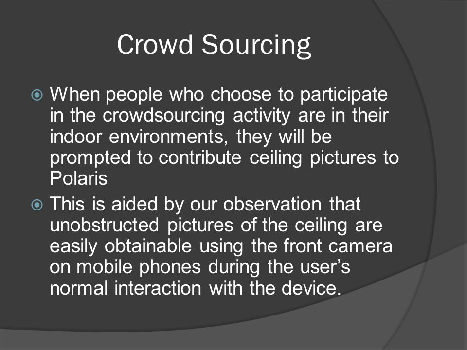Crowd Sourcing When people who choose to participate in the crowdsourcing activity are in their indoor environments, they will be prompted to contribute ceiling pictures to Polaris This is aided by our observation that unobstructed pictures of the ceiling are easily obtainable using the front camera on mobile phones during the users normal interaction with the device.