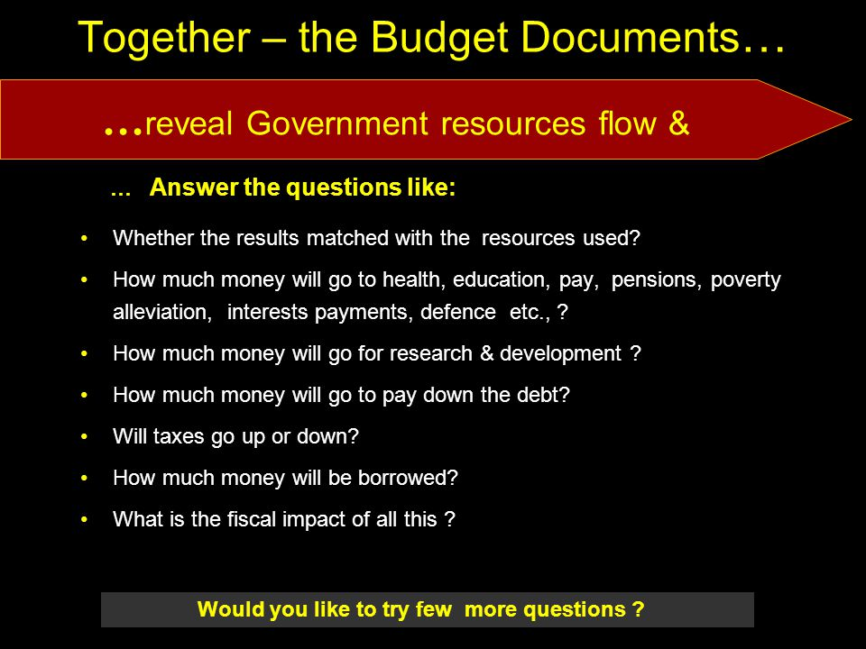 6/5/201402/07/0718 Together – the Budget Documents … … Answer the questions like: Whether the results matched with the resources used.