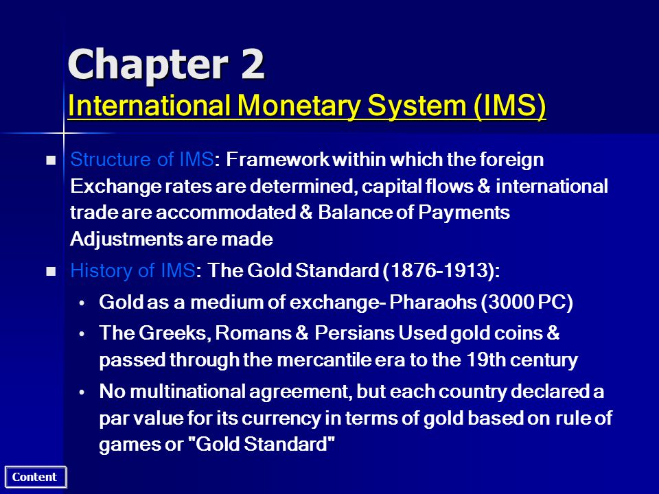 Content Chapter 2 International Monetary System (IMS) n n Structure of IMS: Framework within which the foreign Exchange rates are determined, capital flows & international trade are accommodated & Balance of Payments Adjustments are made n n History of IMS: The Gold Standard (1876-1913): Gold as a medium of exchange- Pharaohs (3000 PC) The Greeks, Romans & Persians Used gold coins & passed through the mercantile era to the 19th century No multinational agreement, but each country declared a par value for its currency in terms of gold based on rule of games or Gold Standard