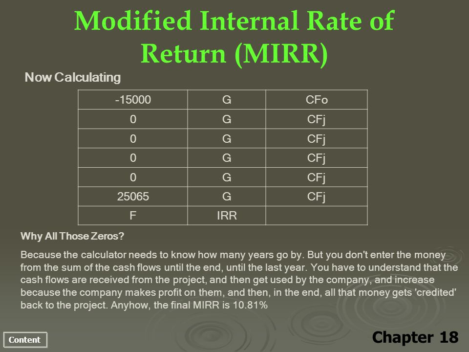 Content Modified Internal Rate of Return (MIRR) Now Calculating Chapter 18 -15000GCFo 0GCFj 0G 0G 0G 25065GCFj FIRR Why All Those Zeros? Because the c