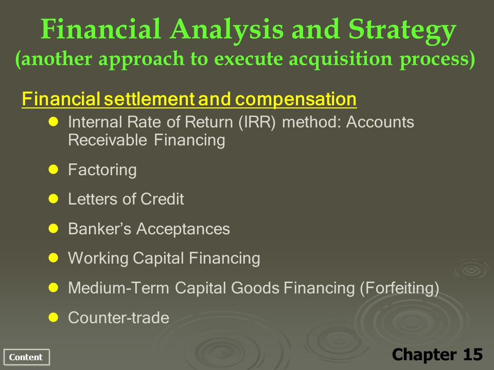 Content Financial Analysis and Strategy (another approach to execute acquisition process) Chapter 15 Financial settlement and compensation Internal Rate of Return (IRR) method: Accounts Receivable Financing Factoring Letters of Credit Bankers Acceptances Working Capital Financing Medium-Term Capital Goods Financing (Forfeiting) Counter-trade