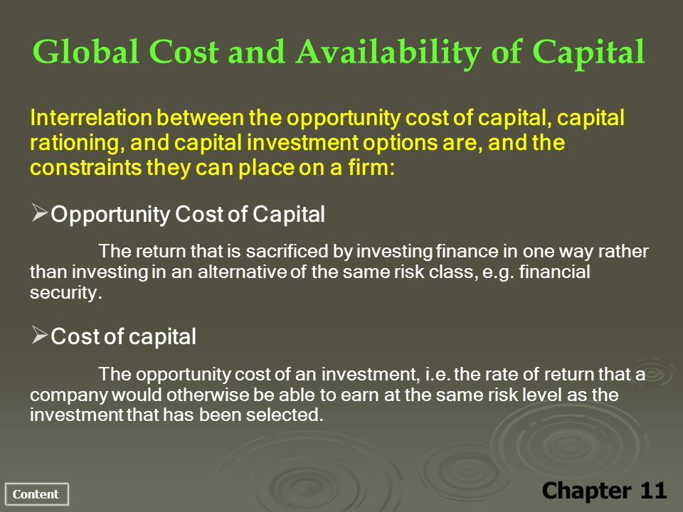 Content Global Cost and Availability of Capital Chapter 11 Interrelation between the opportunity cost of capital, capital rationing, and capital investment options are, and the constraints they can place on a firm: Opportunity Cost of Capital The return that is sacrificed by investing finance in one way rather than investing in an alternative of the same risk class, e.g.