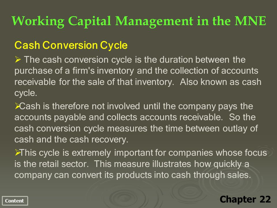Content Working Capital Management in the MNE Chapter 22 Cash Conversion Cycle The cash conversion cycle is the duration between the purchase of a firm s inventory and the collection of accounts receivable for the sale of that inventory.