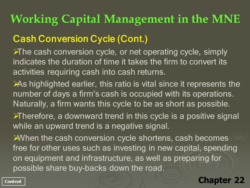 Content Working Capital Management in the MNE Chapter 22 Cash Conversion Cycle (Cont.) The cash conversion cycle, or net operating cycle, simply indicates the duration of time it takes the firm to convert its activities requiring cash into cash returns.