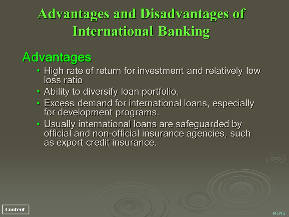 Content Advantages and Disadvantages of International Banking Advantages High rate of return for investment and relatively low loss ratioHigh rate of return for investment and relatively low loss ratio Ability to diversify loan portfolio.Ability to diversify loan portfolio.