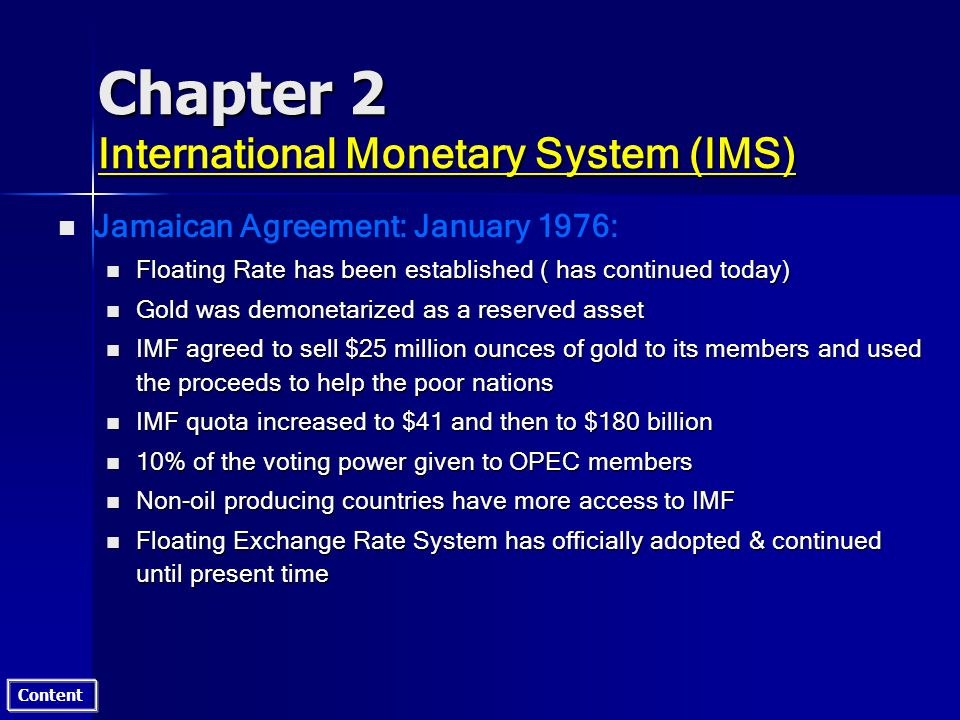 Content Chapter 2 International Monetary System (IMS) n n Jamaican Agreement: January 1976: n Floating Rate has been established ( has continued today) n Gold was demonetarized as a reserved asset n IMF agreed to sell $25 million ounces of gold to its members and used the proceeds to help the poor nations n IMF quota increased to $41 and then to $180 billion n 10% of the voting power given to OPEC members n Non-oil producing countries have more access to IMF n Floating Exchange Rate System has officially adopted & continued until present time