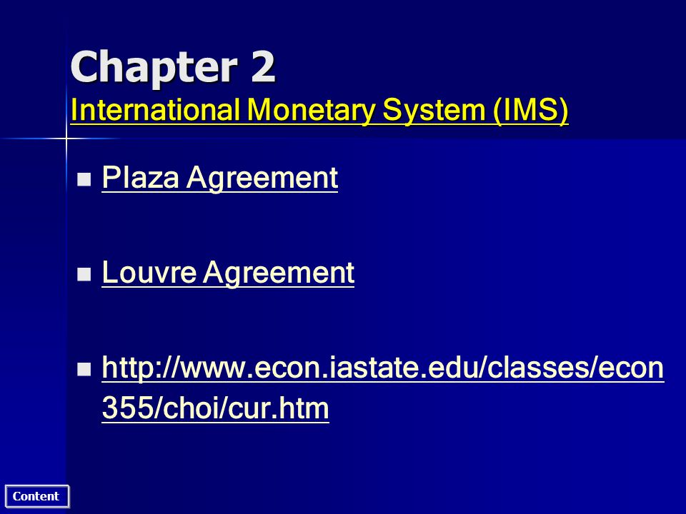 Content Chapter 2 International Monetary System (IMS) n n Plaza Agreement Plaza Agreement n n Louvre Agreement Louvre Agreement n n http://www.econ.iastate.edu/classes/econ 355/choi/cur.htm http://www.econ.iastate.edu/classes/econ 355/choi/cur.htm