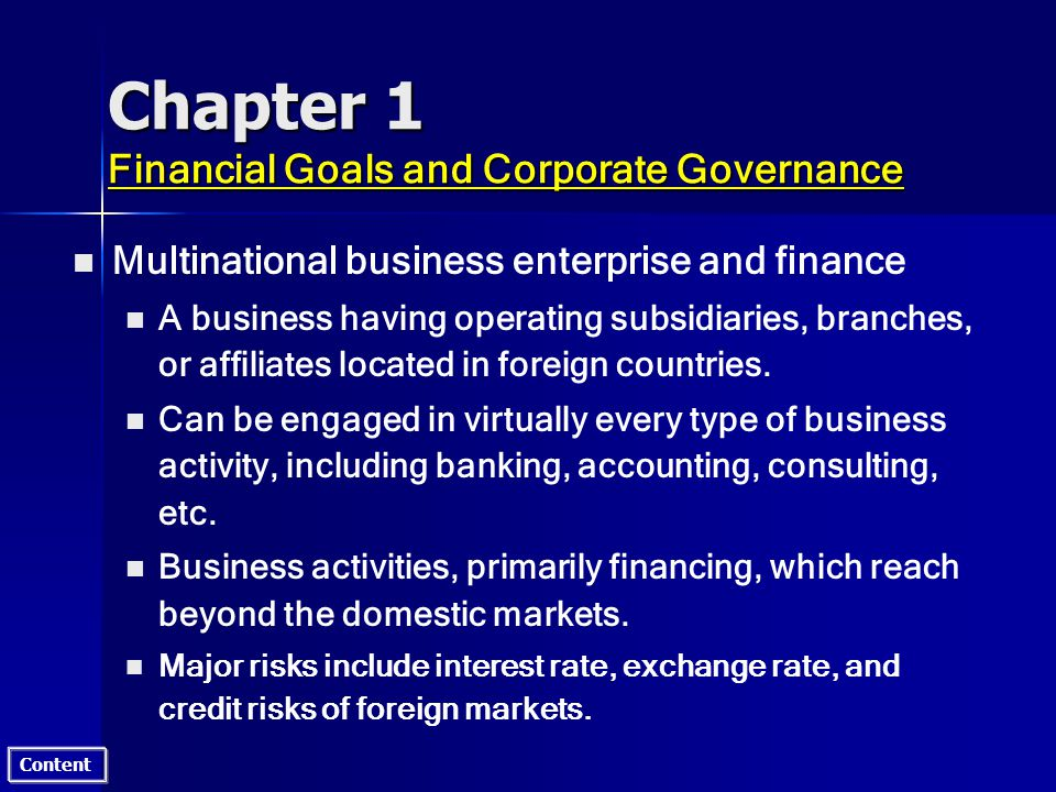 Content Chapter 1 Financial Goals and Corporate Governance n n Multinational business enterprise and finance n n A business having operating subsidiaries, branches, or affiliates located in foreign countries.