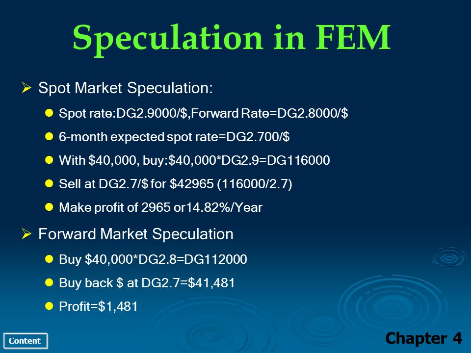 Content Speculation in FEM Chapter 4 Spot Market Speculation: Spot rate:DG2.9000/$,Forward Rate=DG2.8000/$ 6-month expected spot rate=DG2.700/$ With $40,000, buy:$40,000*DG2.9=DG116000 Sell at DG2.7/$ for $42965 (116000/2.7) Make profit of 2965 or14.82%/Year Forward Market Speculation Buy $40,000*DG2.8=DG112000 Buy back $ at DG2.7=$41,481 Profit=$1,481