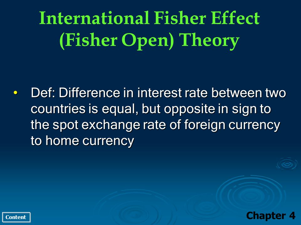 Content International Fisher Effect (Fisher Open) Theory Chapter 4 Def: Difference in interest rate between two countries is equal, but opposite in sign to the spot exchange rate of foreign currency to home currencyDef: Difference in interest rate between two countries is equal, but opposite in sign to the spot exchange rate of foreign currency to home currency