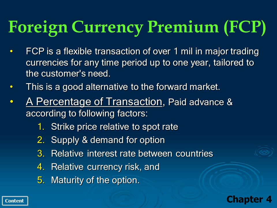 Content Foreign Currency Premium (FCP) Chapter 4 FCP is a flexible transaction of over 1 mil in major trading currencies for any time period up to one year, tailored to the customer s need.FCP is a flexible transaction of over 1 mil in major trading currencies for any time period up to one year, tailored to the customer s need.
