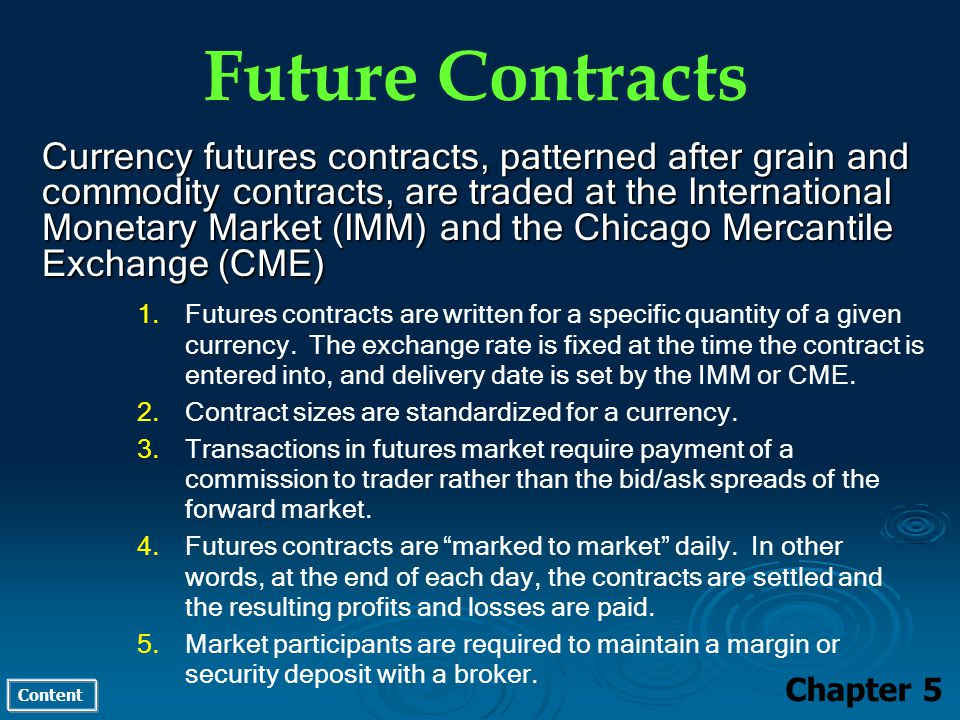 Content Future Contracts Chapter 5 Currency futures contracts, patterned after grain and commodity contracts, are traded at the International Monetary Market (IMM) and the Chicago Mercantile Exchange (CME) 1.